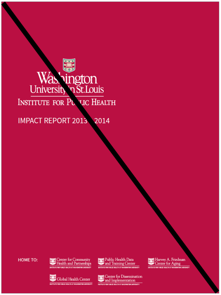 """Reverse one color Institute for Public Health logo is larger and on the center left with the words """"Impact Report 2013 - 2014"""". At the bottom, in small text, are several logos of smaller centers. The whole image is crossed out."""